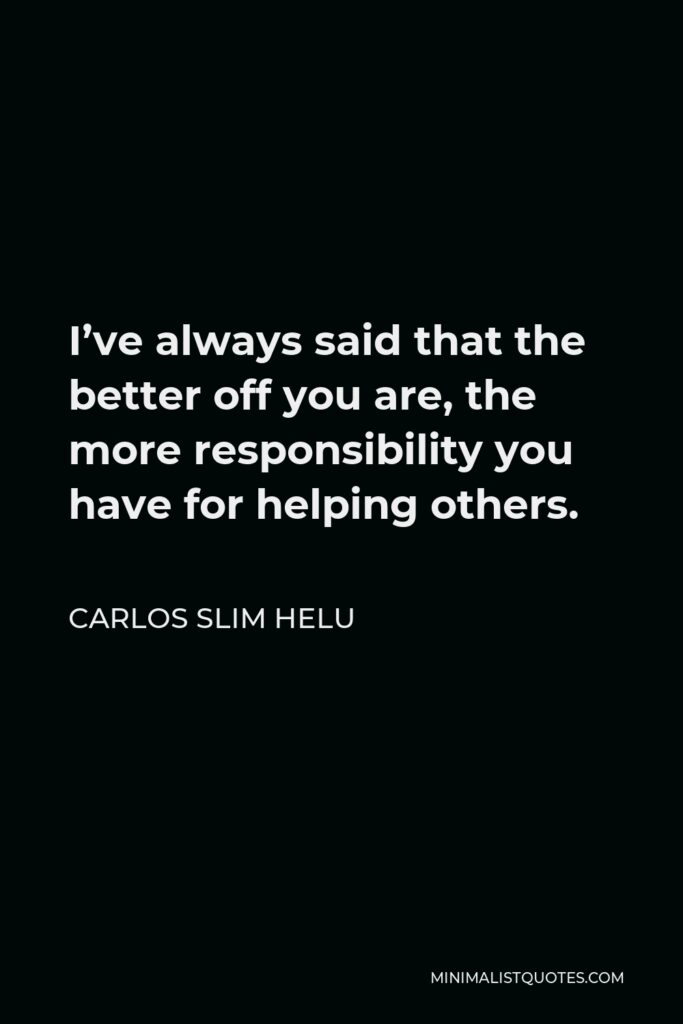Carlos Slim Helu Quote - I've always said that the better off you are, the more responsibility you have for helping others.