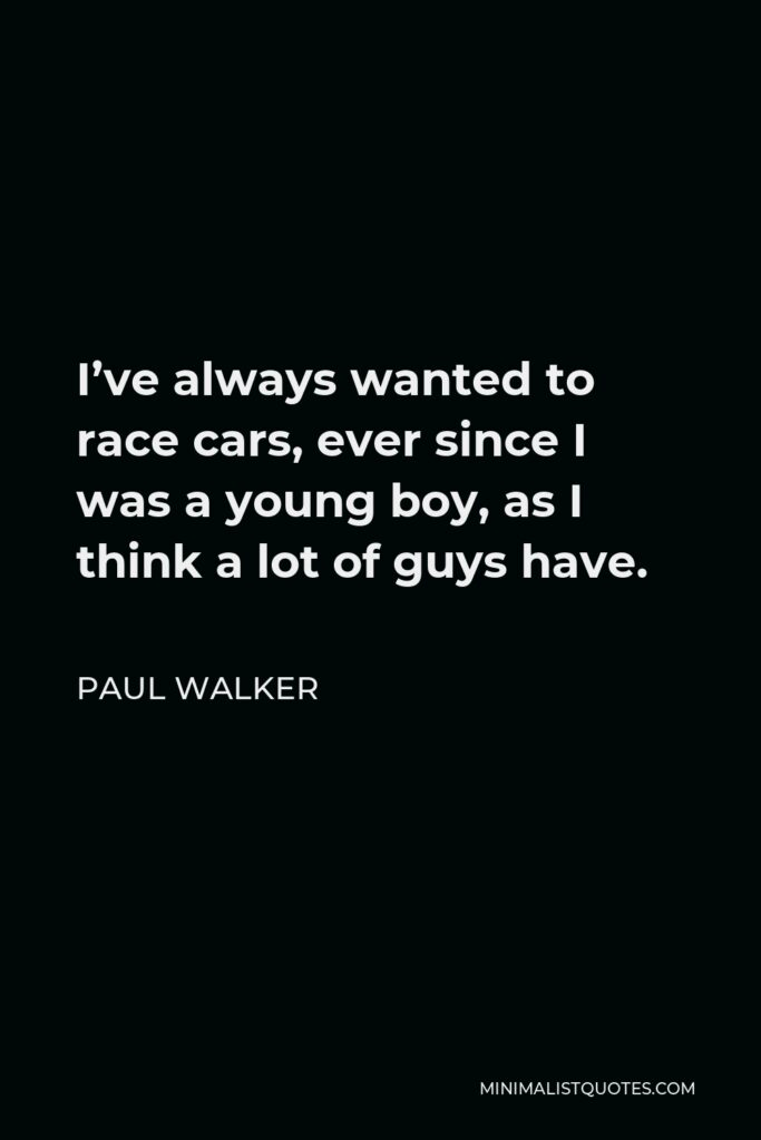 Paul Walker Quote - I've always wanted to race cars, ever since I was a young boy, as I think a lot of guys have.