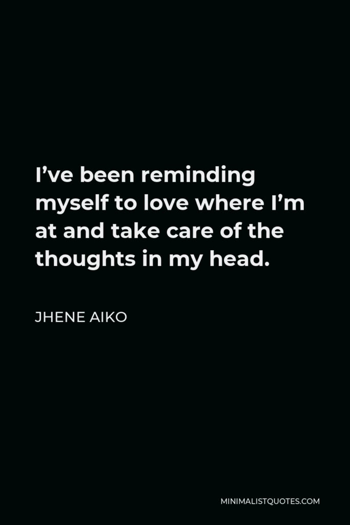 Jhene Aiko Quote - I've been reminding myself to love where I'm at and take care of the thoughts in my head.