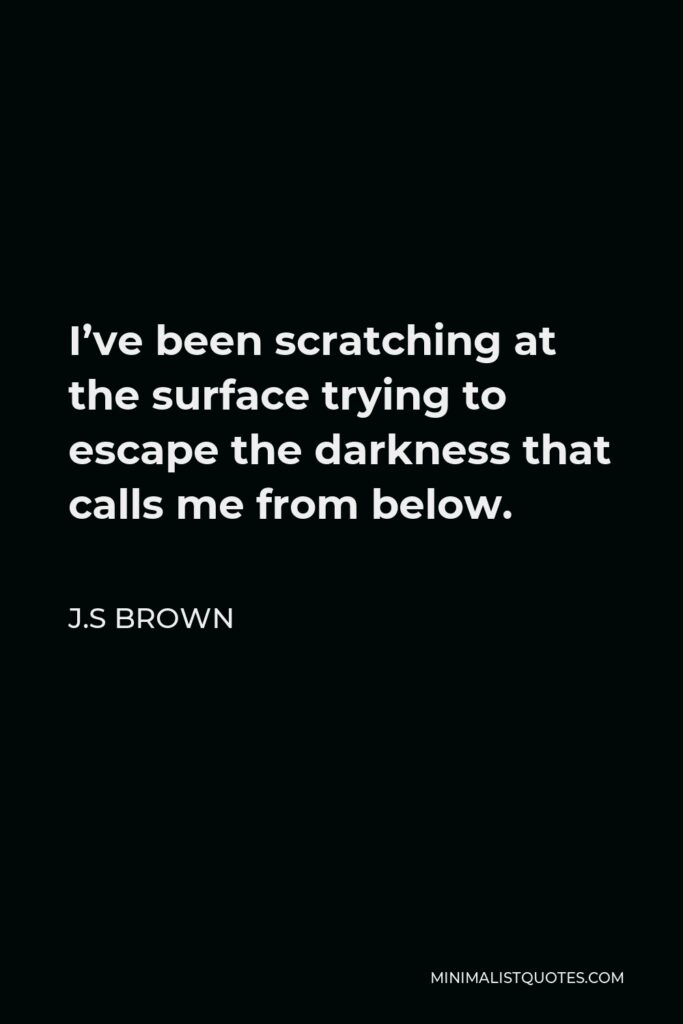 J.S Brown Quote - I've been scratching at the surface trying to escape the darkness that calls me from below.