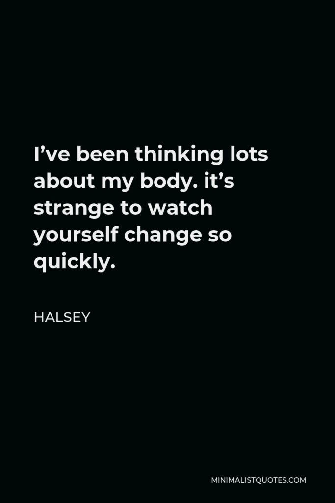 Halsey Quote - I've been thinking lots about my body. it's strange to watch yourself change so quickly.