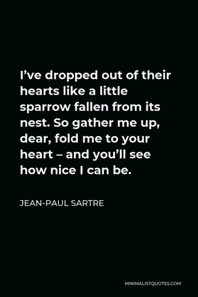 Jean-Paul Sartre Quote - I've dropped out of their hearts like a little sparrow fallen from its nest. So gather me up, dear, fold me to your heart – and you'll see how nice I can be.