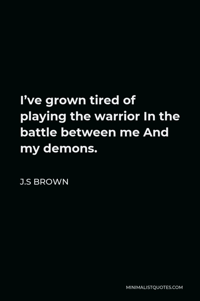 J.S Brown Quote - I've grown tired of playing the warrior In the battle between me And my demons.