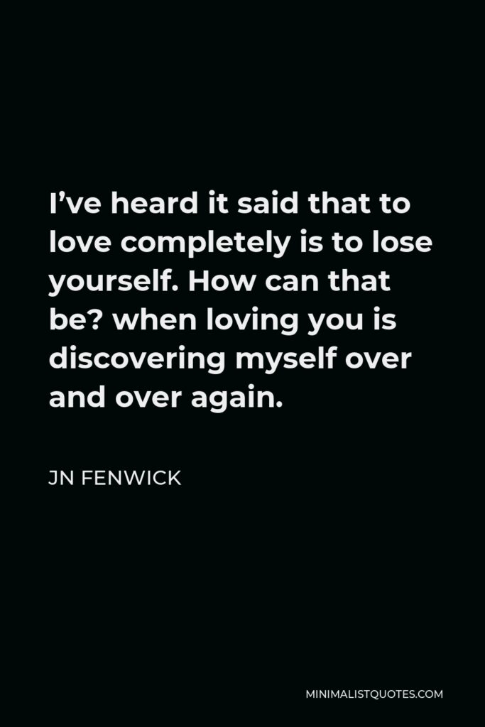 JN Fenwick Quote - I've heard it said that to love completely is to lose yourself. How can that be? when loving you is discovering myself over and over again.