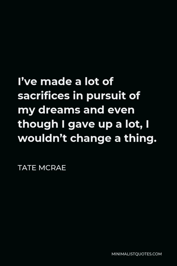 Tate McRae Quote - I've made a lot of sacrifices in pursuit of my dreams and even though I gave up a lot, I wouldn't change a thing.