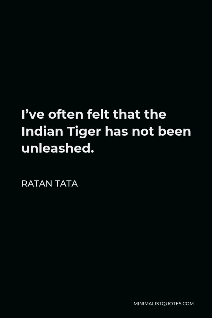 Ratan Tata Quote - I've often felt that the Indian Tiger has not been unleashed.