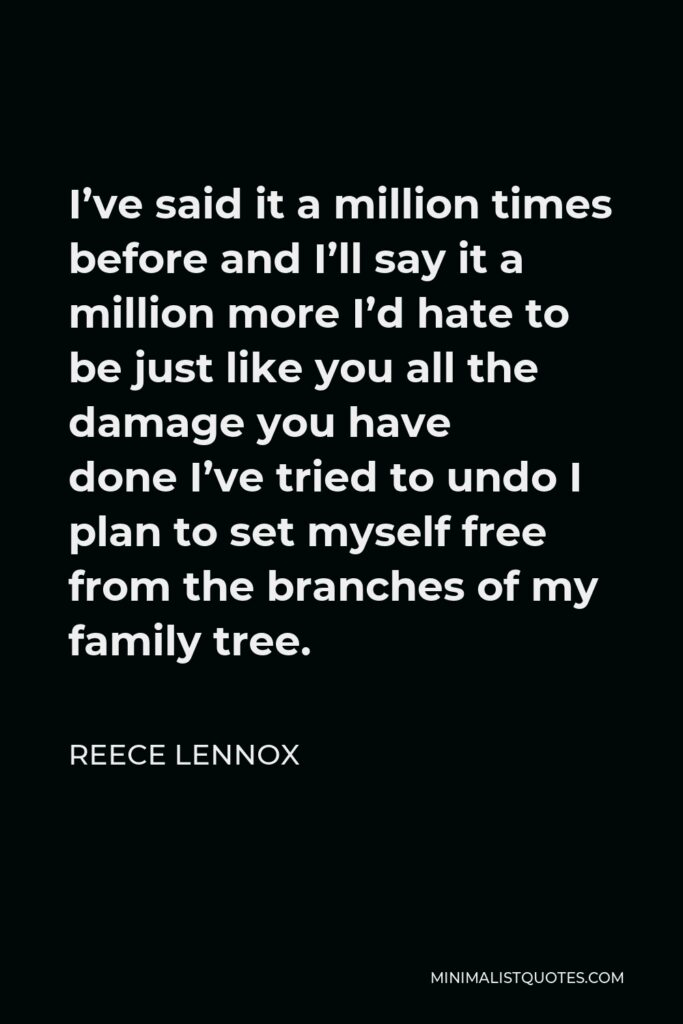 Reece Lennox Quote - I've said it a million times before and I'll say it a million more I'd hate to be just like you all the damage you have doneI've tried to undo I plan to set myself free from the branches of my family tree.