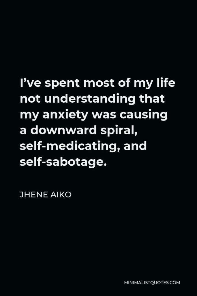 Jhene Aiko Quote - I've spent most of my life not understanding that my anxiety was causing a downward spiral, self-medicating, and self-sabotage.