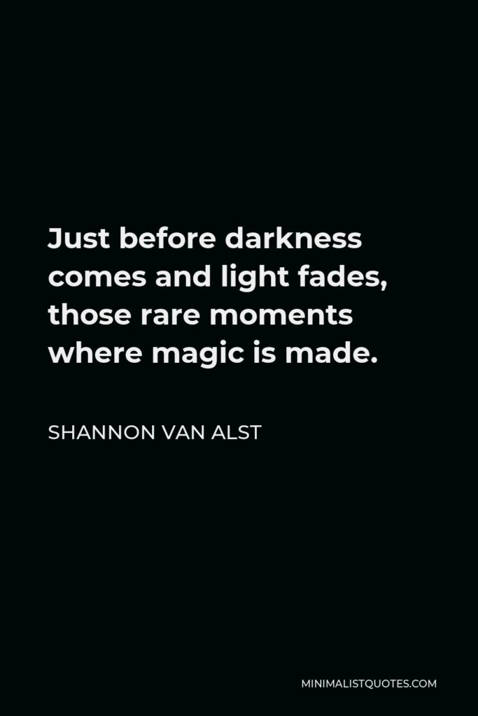 Shannon Van Alst Quote - Just before darkness comes and light fades, those rare moments where magic is made.
