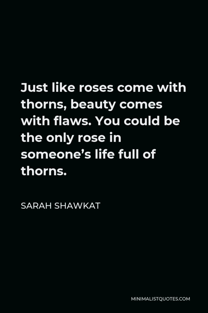 Sarah Shawkat Quote - Just like roses come with thorns, beauty comes with flaws. You could be the only rose in someone's life full of thorns.