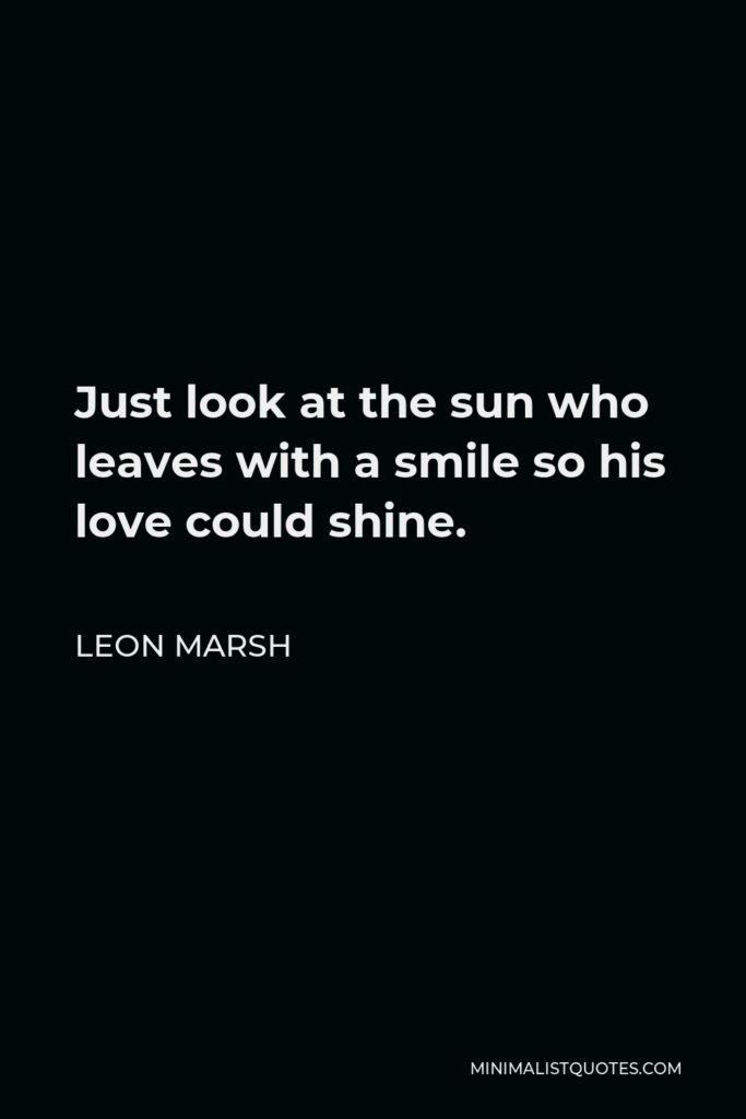 Leon Marsh Quote - Just look at the sun who leaves with a smile so his love could shine.