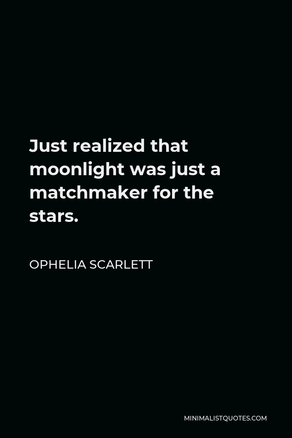Ophelia Scarlett Quote - Just realized that moonlight was just a matchmaker for the stars.