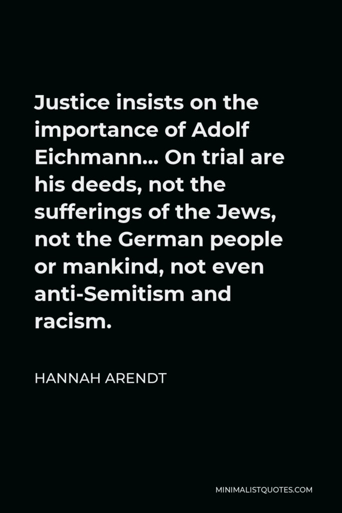 Hannah Arendt Quote - Justice insists on the importance of Adolf Eichmann… On trial are his deeds, not the sufferings of the Jews, not the German people or mankind, not even anti-Semitism and racism.