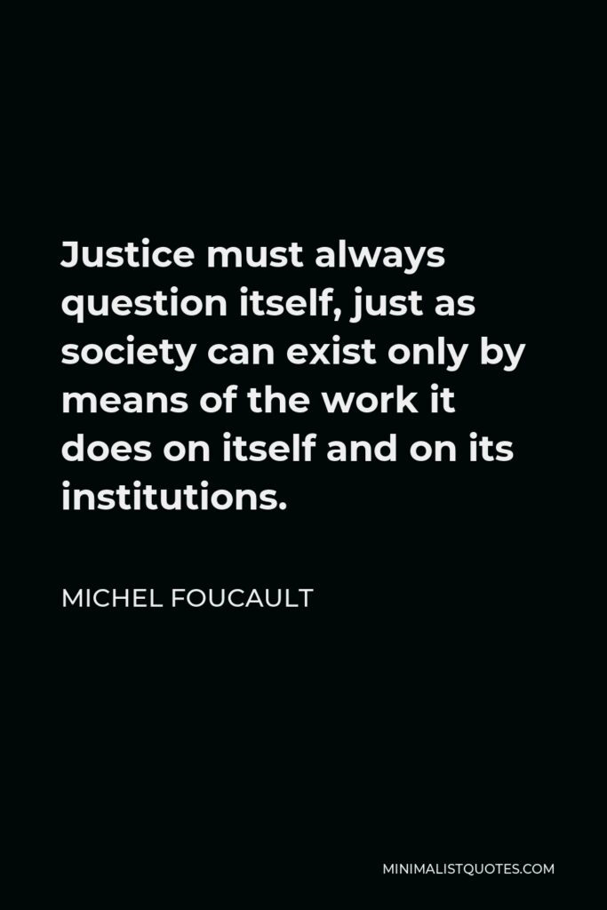 Michel Foucault Quote - Justice must always question itself, just as society can exist only by means of the work it does on itself and on its institutions.