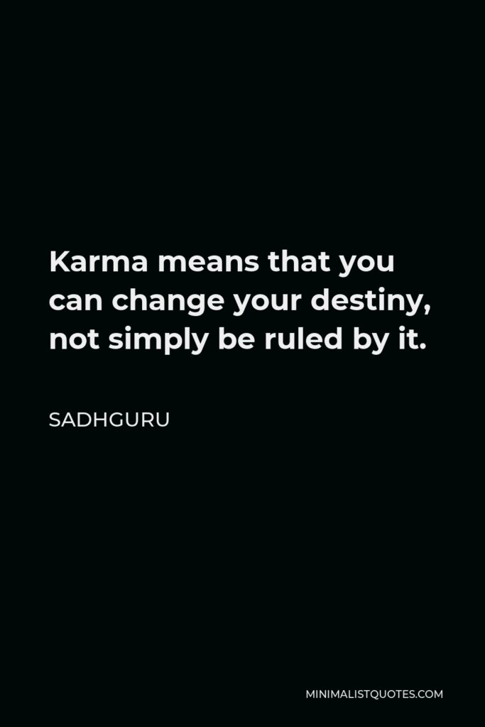Sadhguru Quote - Karma means that you can change your destiny, not simply be ruled by it.