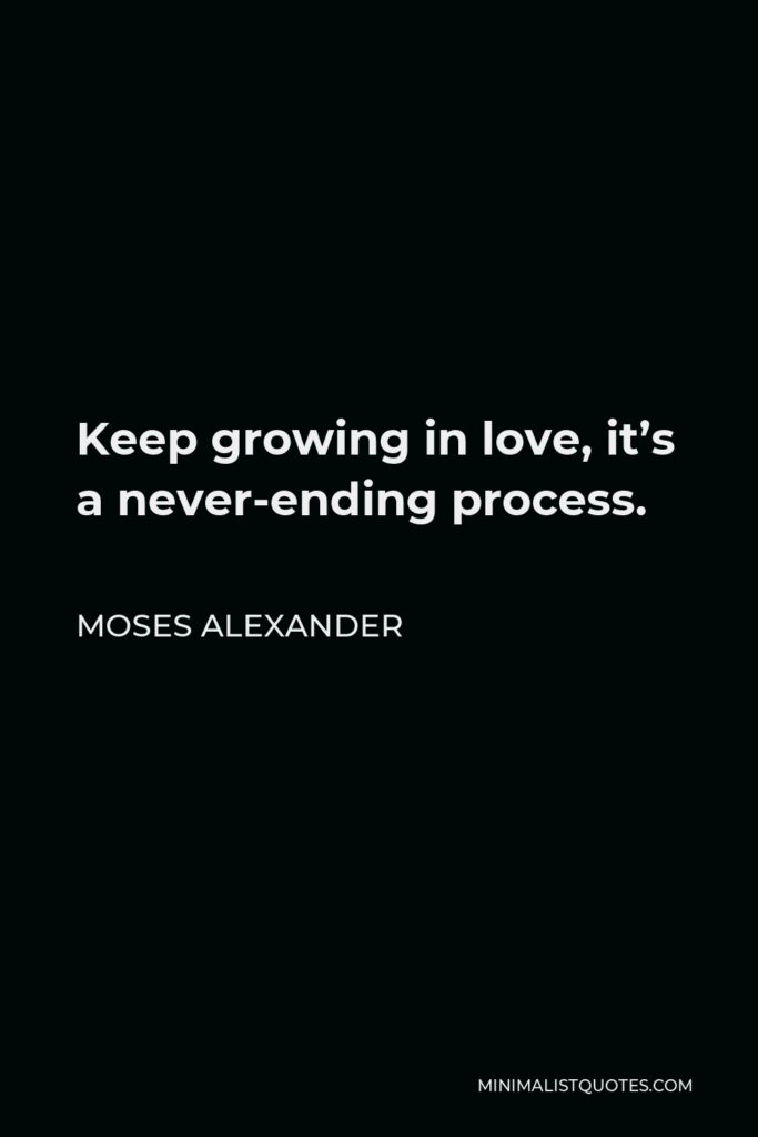 Moses Alexander Quote - Keep growing in love, it's a never-ending process.
