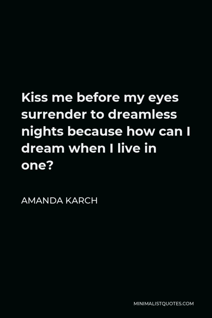 Amanda Karch Quote - Kiss me before my eyes surrender to dreamless nights because how can I dream when I live in one?