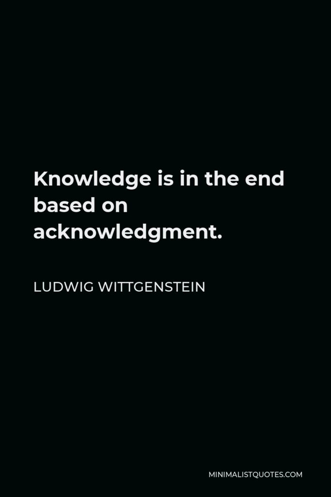 Ludwig Wittgenstein Quote - Knowledge is in the end based on acknowledgment.