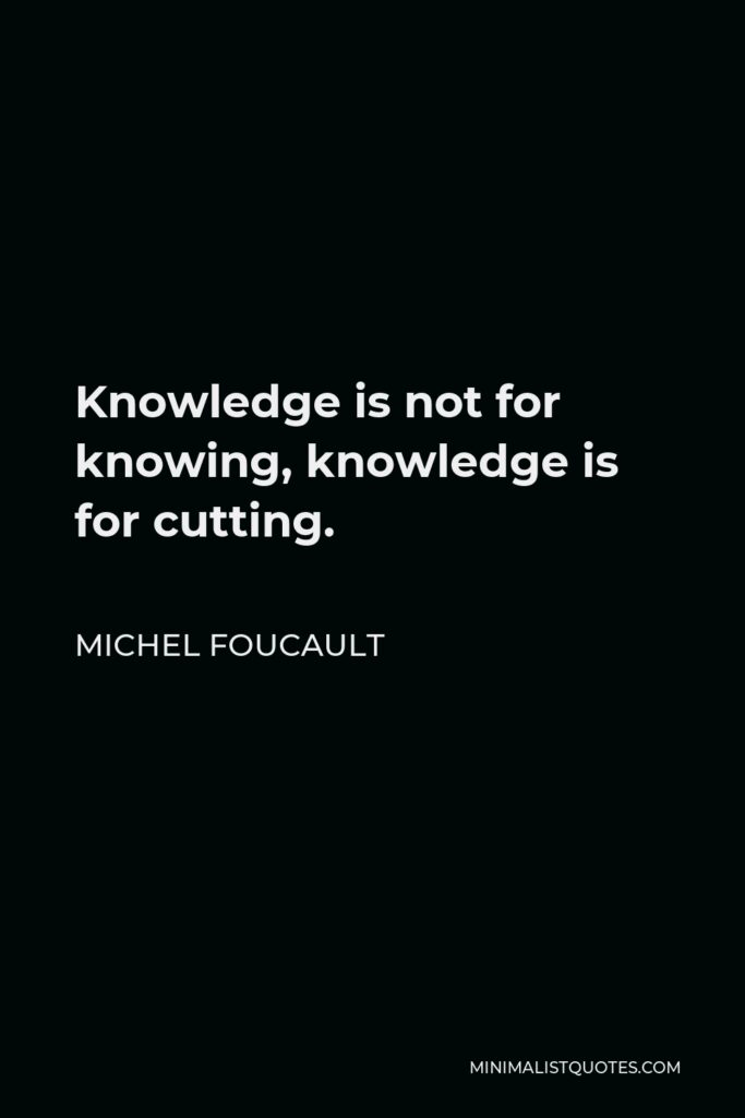 Michel Foucault Quote - Knowledge is not for knowing, knowledge is for cutting.