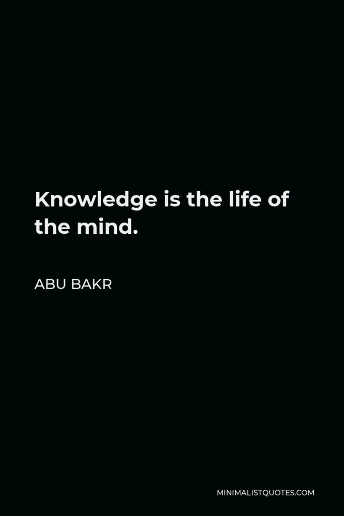 Abu Bakr Quote - Knowledge is the life of the mind.