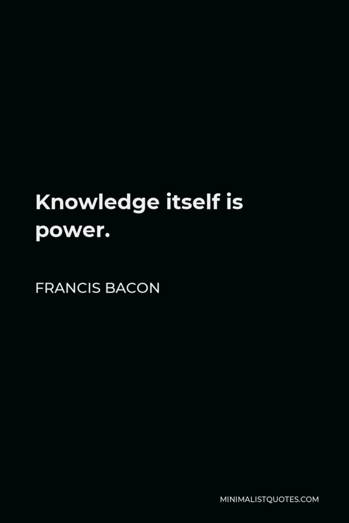 Francis Bacon Quote - Knowledge itself is power.