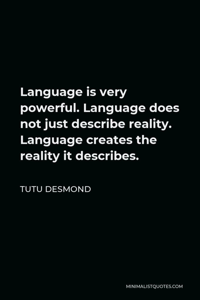 Tutu Desmond Quote - Language is very powerful. Language does not just describe reality. Language creates the reality it describes.