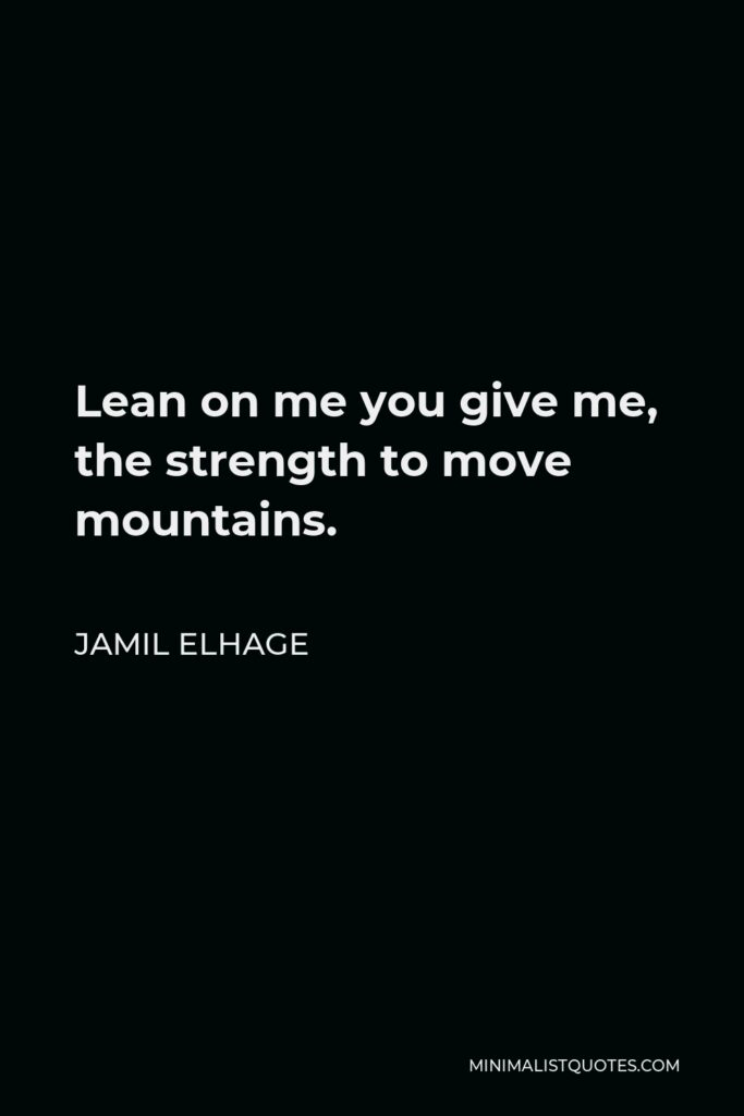 Jamil Elhage Quote - Lean on me you give me, the strength to move mountains.