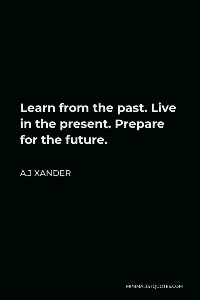 A.J Xander Quote - Learn from the past. Live in the present. Prepare for the future.