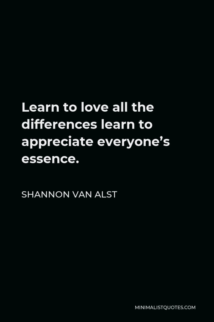 Shannon Van Alst Quote - Learn to love all the differences learn to appreciate everyone's essence.