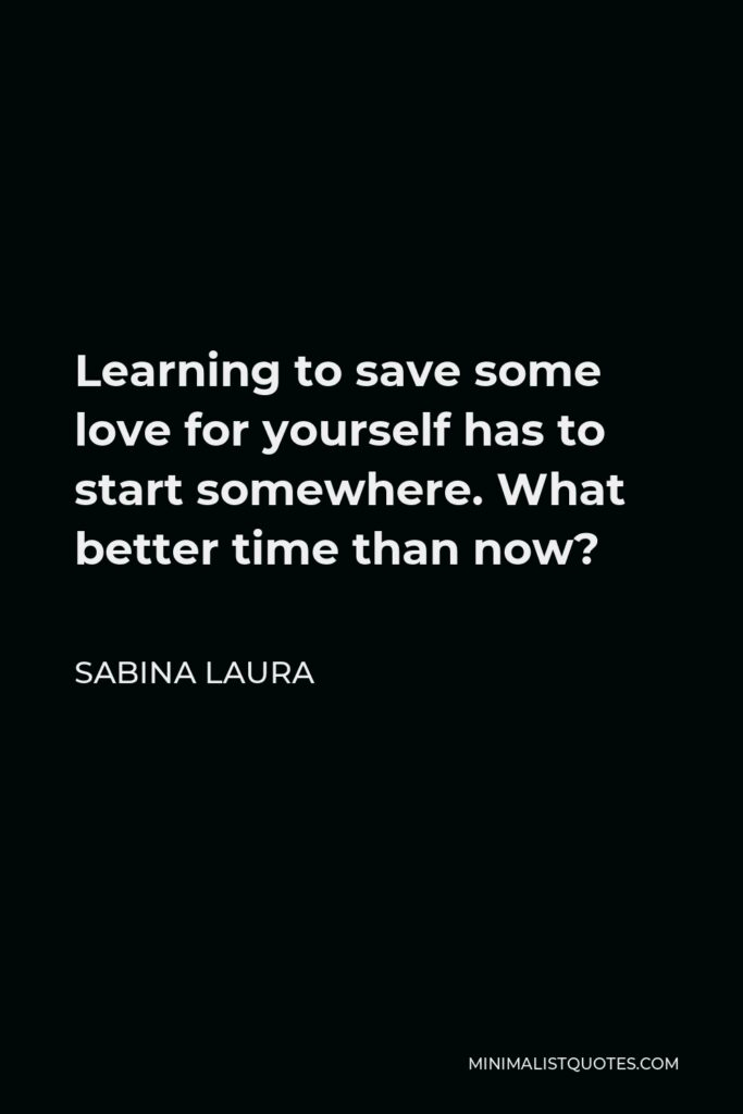 Sabina Laura Quote - Learning to save some love for yourself has to start somewhere. What better time than now?