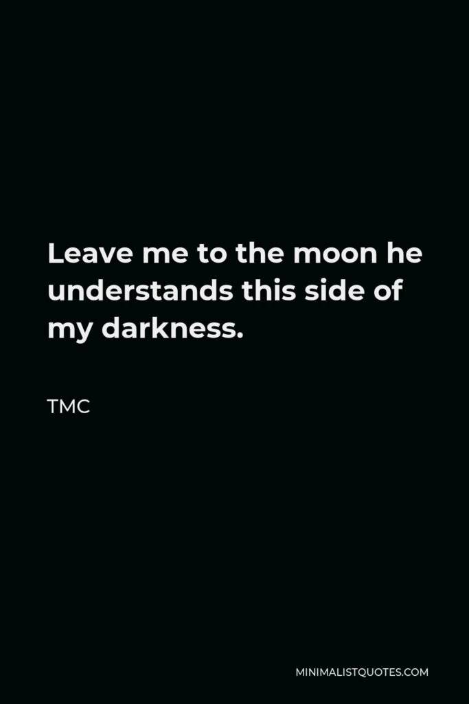 TMC Quote - Leave me to the moon he understands this side of my darkness.