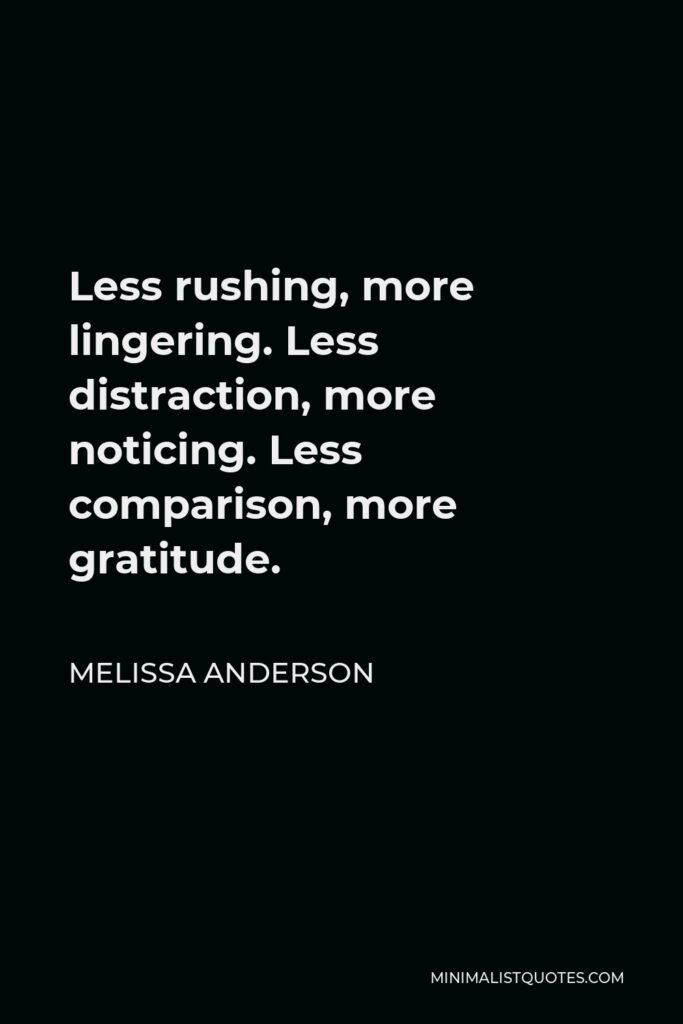 Melissa Anderson Quote - Less rushing, more lingering. Less distraction, more noticing. Less comparison, more gratitude.
