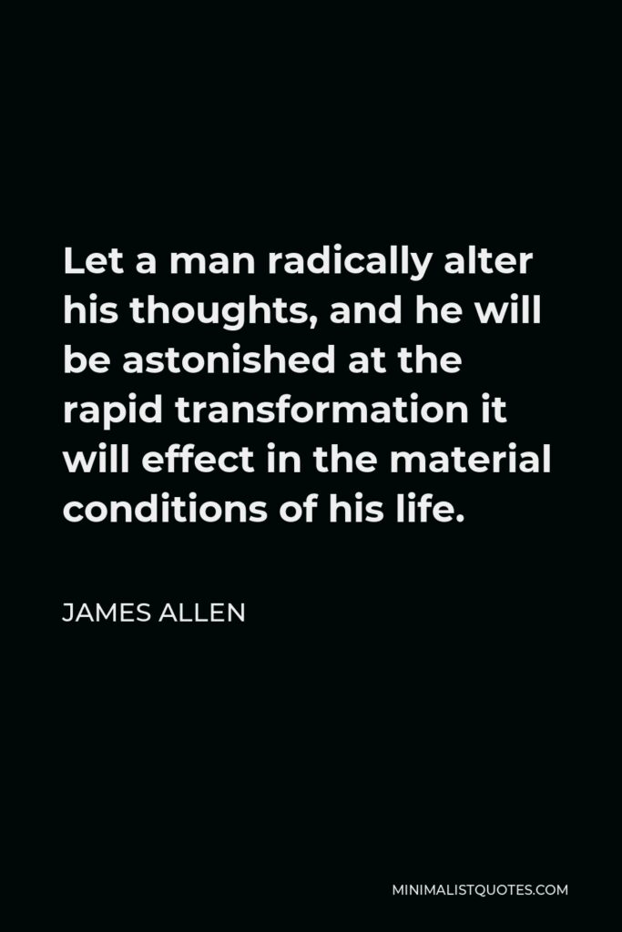 James Allen Quote - Let a man radically alter his thoughts, and he will be astonished at the rapid transformation it will effect in the material conditions of his life.