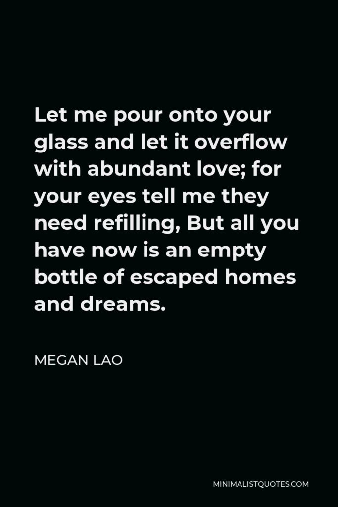 Megan Lao Quote - Let me pour onto your glass and let it overflow with abundant love; for your eyes tell me they need refilling, But all you have now is an empty bottle of escaped homes and dreams.