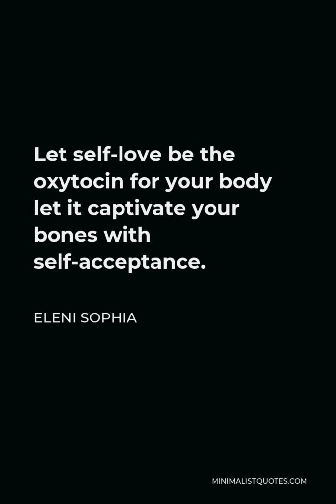 Eleni Sophia Quote - Let self-love be the oxytocin for your body let it captivate your bones with self-acceptance.