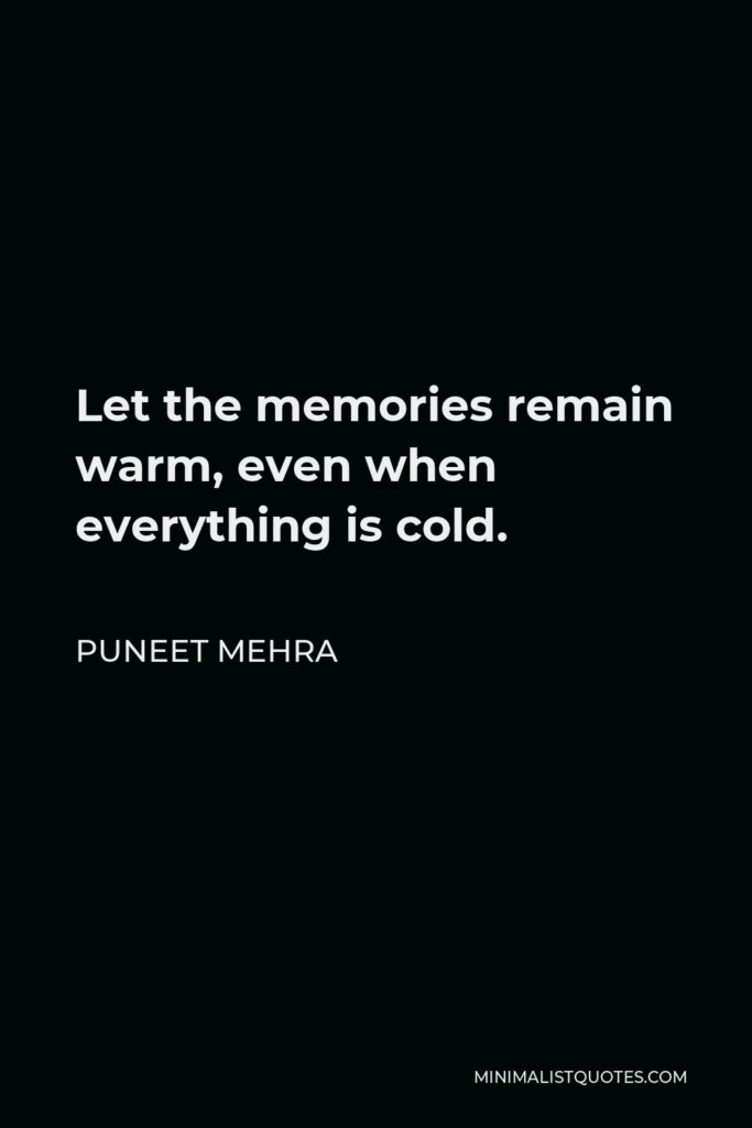 Puneet Mehra Quote - Let the memories remain warm, even when everything is cold.