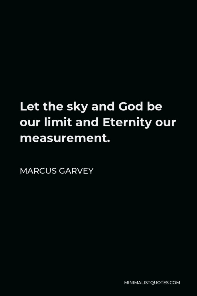 Marcus Garvey Quote - Let the sky and God be our limit and Eternity our measurement.