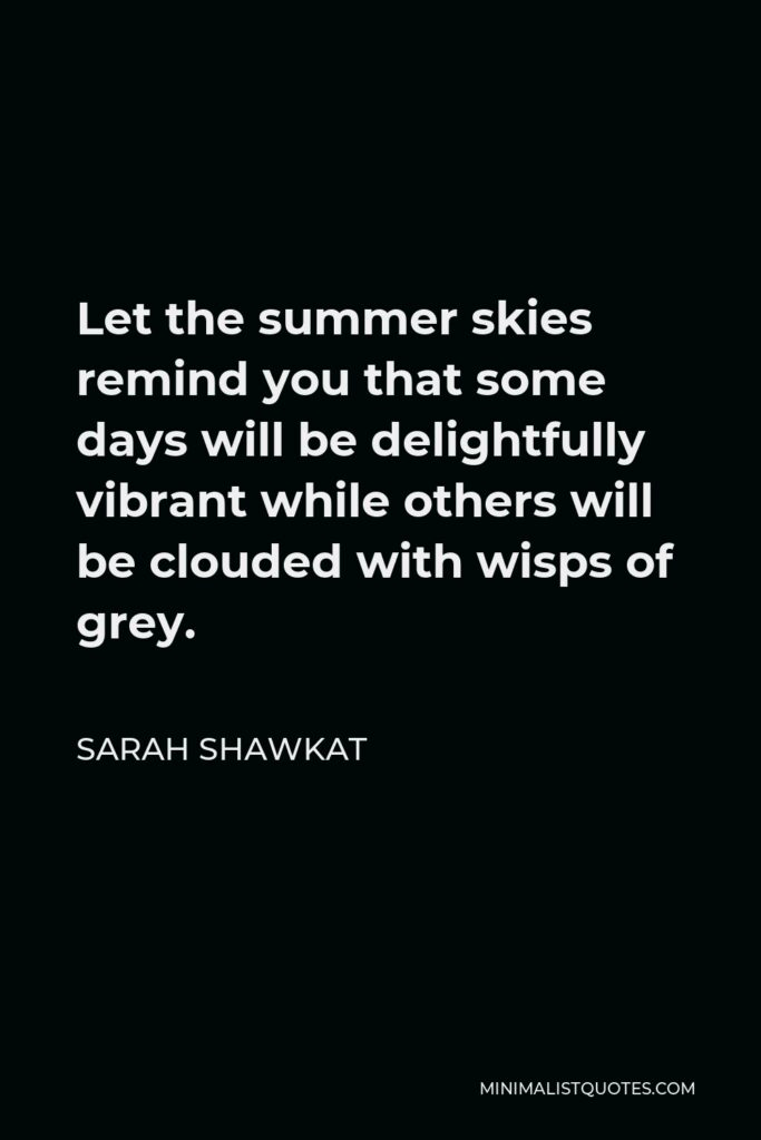 Sarah Shawkat Quote - Let the summer skies remind you that some days will be delightfully vibrant while others will be clouded with wisps of grey.