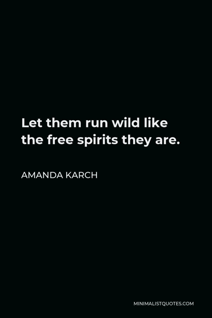 Amanda Karch Quote - Let them run wild like the free spirits they are.