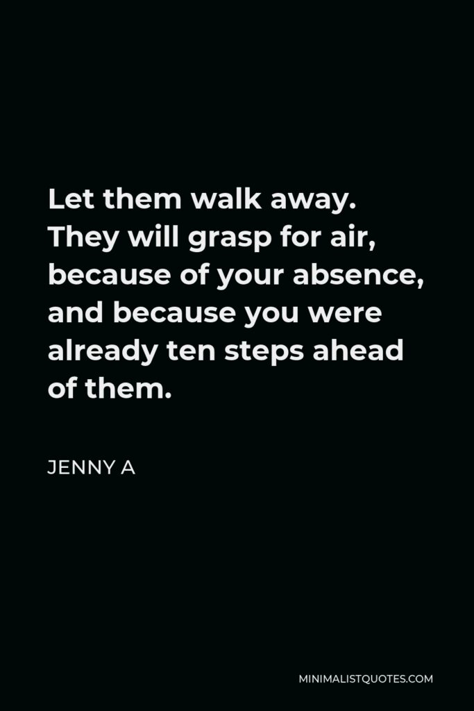 Jenny A Quote - Let them walk away. They will grasp for air, because of your absence, and because you were already ten steps ahead of them.
