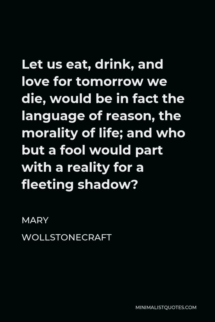 Mary Wollstonecraft Quote - Let us eat, drink, and love for tomorrow we die, would be in fact the language of reason, the morality of life; and who but a fool would part with a reality for a fleeting shadow?