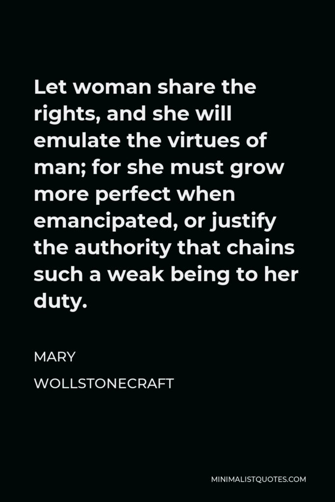 Mary Wollstonecraft Quote - Let woman share the rights, and she will emulate the virtues of man; for she must grow more perfect when emancipated, or justify the authority that chains such a weak being to her duty.