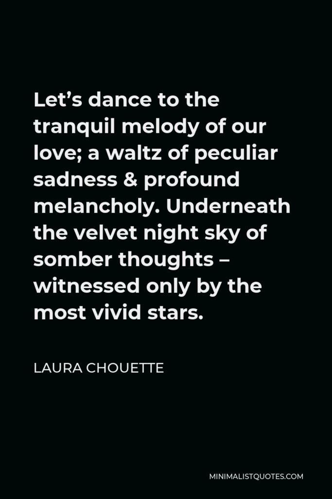Laura Chouette Quote - Let's dance to the tranquil melody of our love; a waltz of peculiar sadness & profound melancholy. Underneath the velvet night sky of somber thoughts – witnessed only by the most vivid stars.