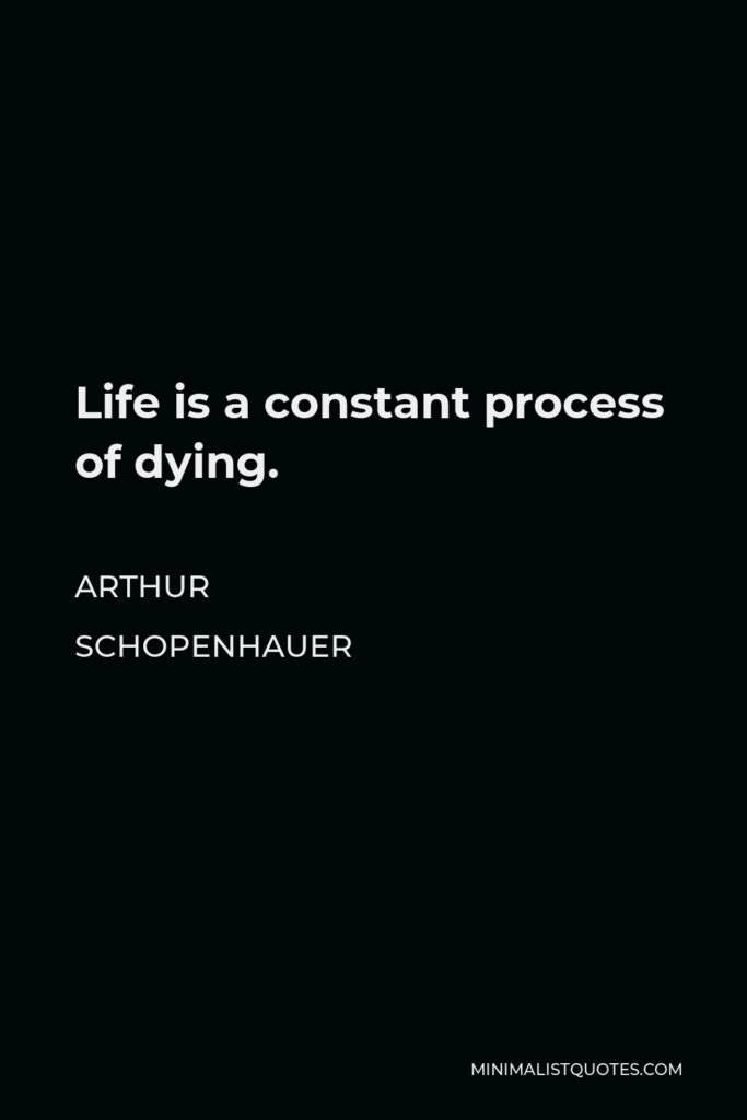 Arthur Schopenhauer Quote - Life is a constant process of dying.