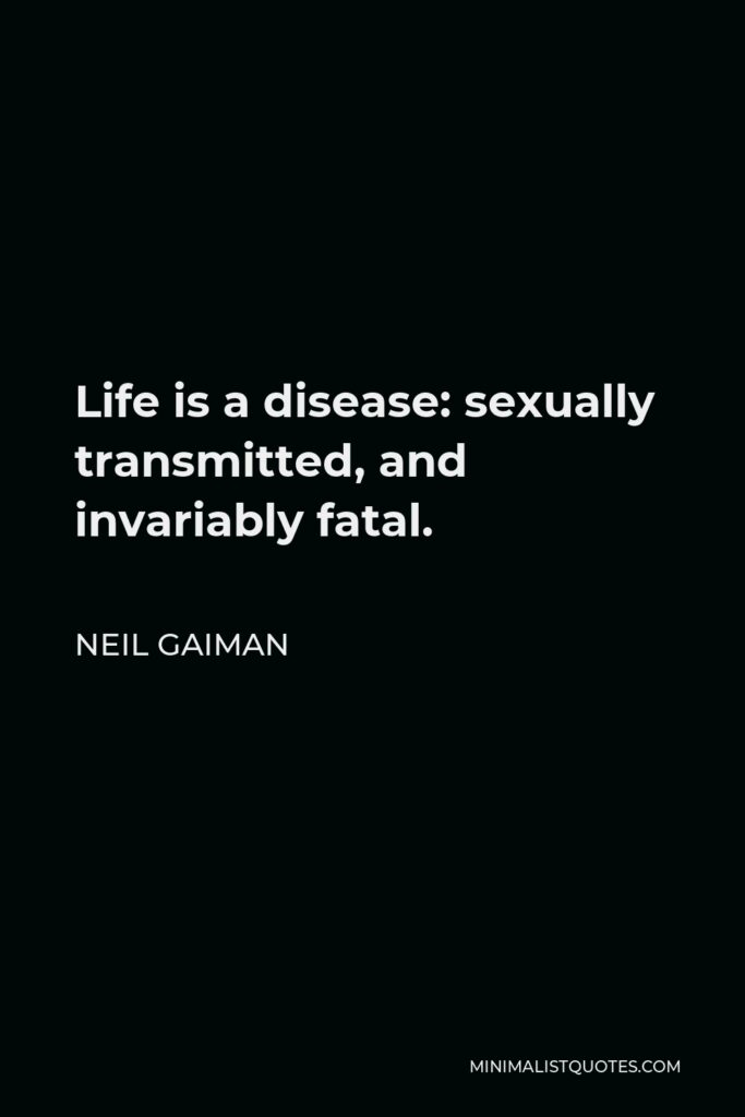 Neil Gaiman Quote - Life is a disease: sexually transmitted, and invariably fatal.