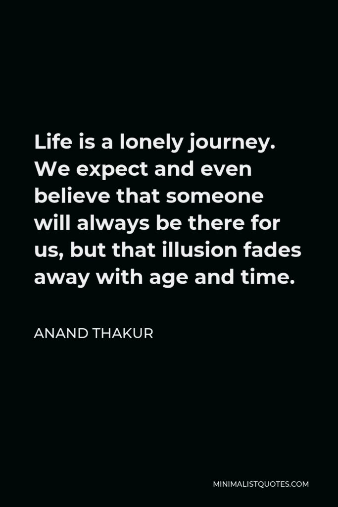Anand Thakur Quote - Life is a lonely journey. We expect and even believe that someone will always be there for us, but that illusion fades away with age and time.