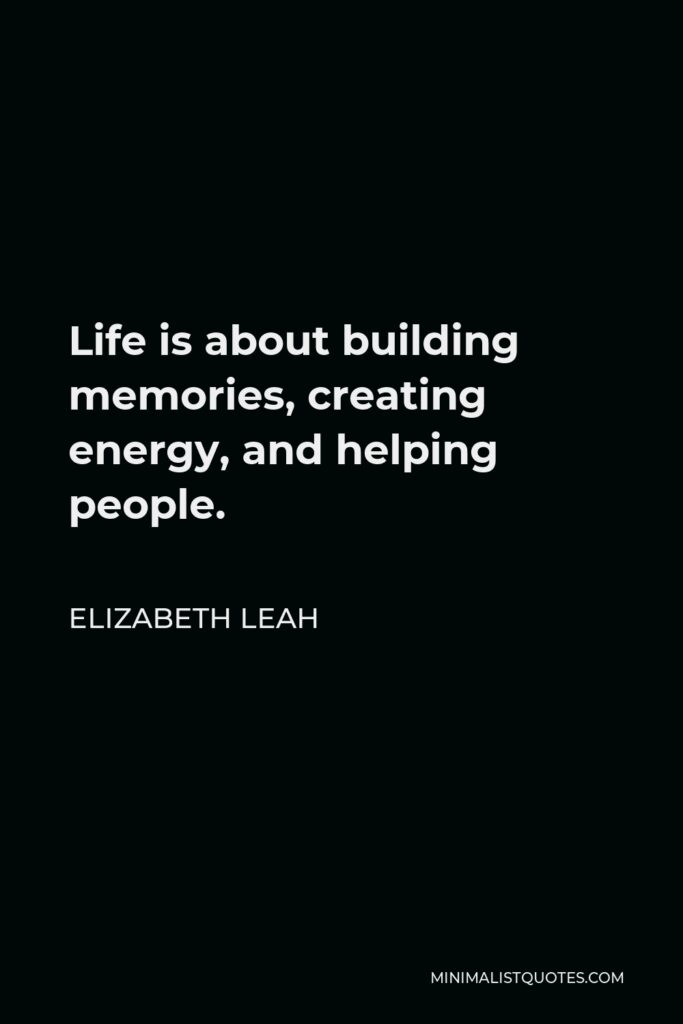 Elizabeth Leah Quote - Life is about building memories, creating energy, and helping people.