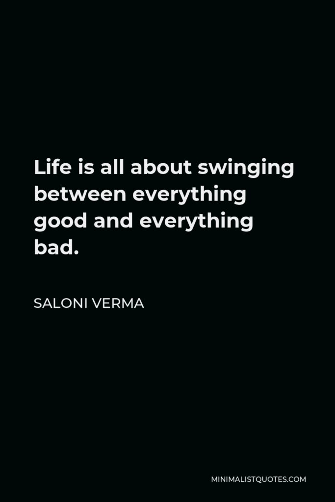 Saloni Verma Quote - Life is all about swinging between everything good and everything bad.