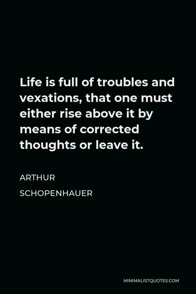 Arthur Schopenhauer Quote - Life is full of troubles and vexations, that one must either rise above it by means of corrected thoughts or leave it.