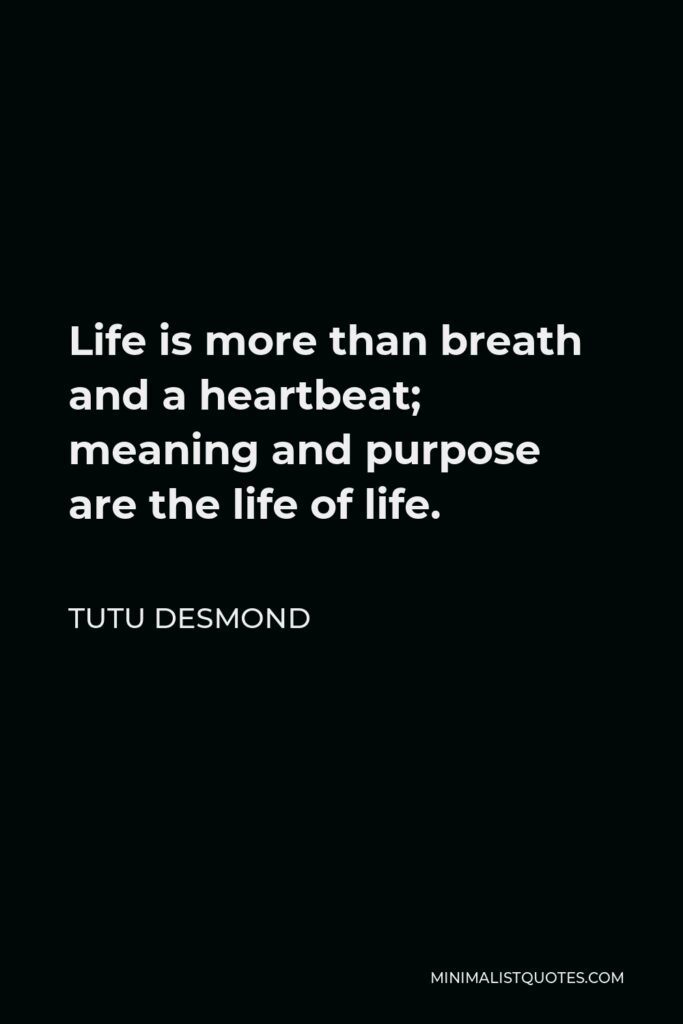 Tutu Desmond Quote - Life is more than breath and a heartbeat; meaning and purpose are the life of life.